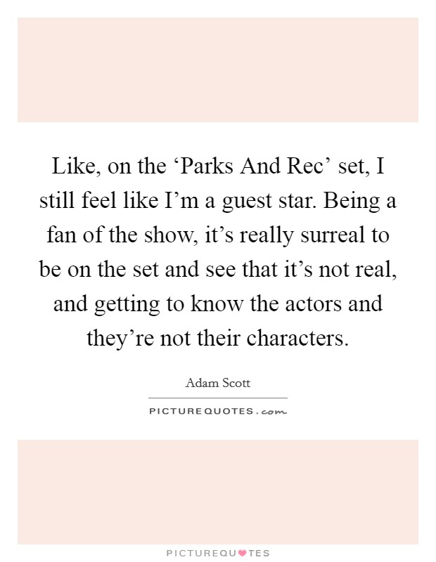Like, on the 'Parks And Rec' set, I still feel like I'm a guest star. Being a fan of the show, it's really surreal to be on the set and see that it's not real, and getting to know the actors and they're not their characters. Picture Quote #1