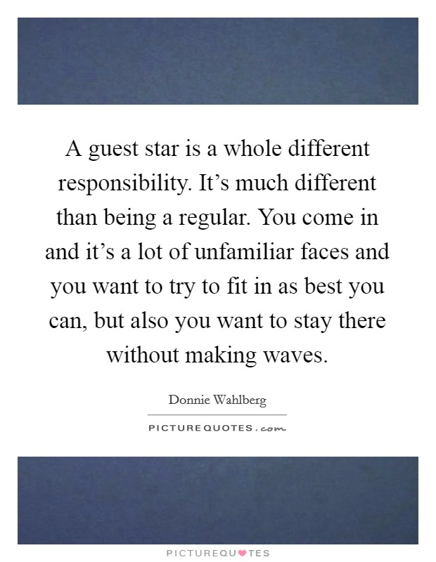 A guest star is a whole different responsibility. It's much different than being a regular. You come in and it's a lot of unfamiliar faces and you want to try to fit in as best you can, but also you want to stay there without making waves. Picture Quote #1
