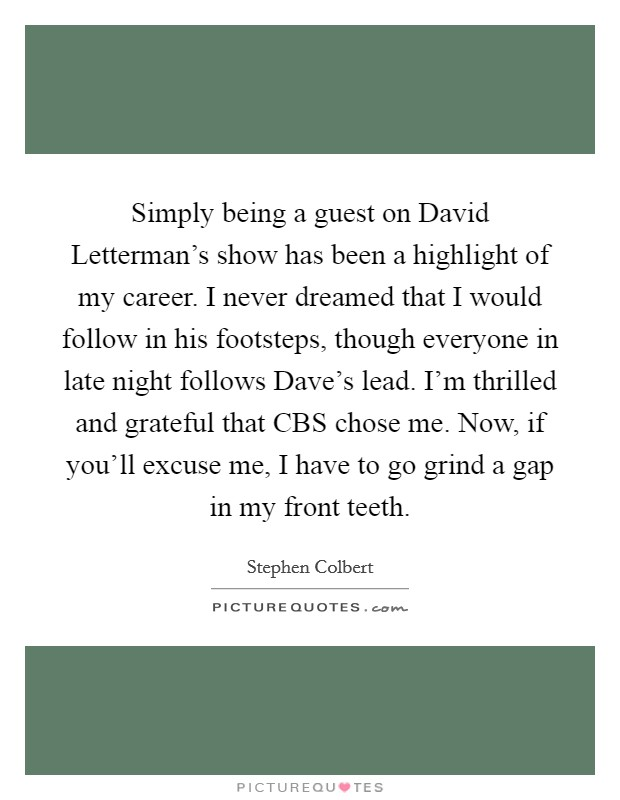 Simply being a guest on David Letterman's show has been a highlight of my career. I never dreamed that I would follow in his footsteps, though everyone in late night follows Dave's lead. I'm thrilled and grateful that CBS chose me. Now, if you'll excuse me, I have to go grind a gap in my front teeth. Picture Quote #1