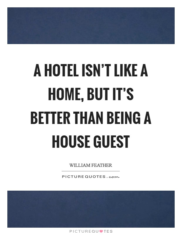 A hotel isn't like a home, but it's better than being a house guest Picture Quote #1