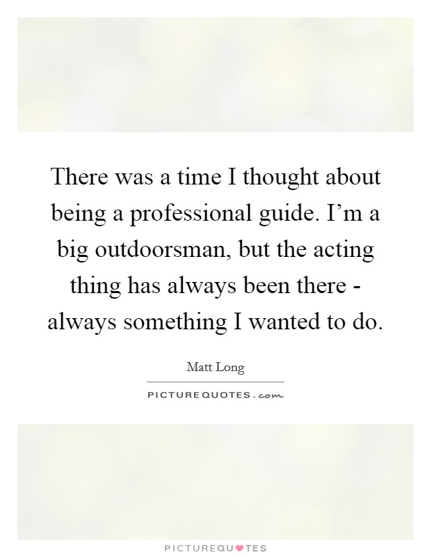 There was a time I thought about being a professional guide. I'm a big outdoorsman, but the acting thing has always been there - always something I wanted to do Picture Quote #1