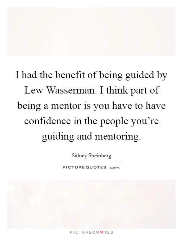 I had the benefit of being guided by Lew Wasserman. I think part of being a mentor is you have to have confidence in the people you're guiding and mentoring Picture Quote #1