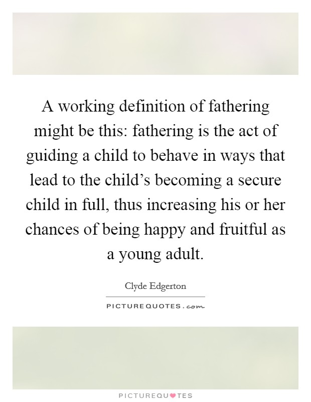 A working definition of fathering might be this: fathering is the act of guiding a child to behave in ways that lead to the child's becoming a secure child in full, thus increasing his or her chances of being happy and fruitful as a young adult Picture Quote #1