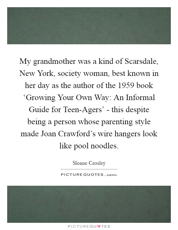 My grandmother was a kind of Scarsdale, New York, society woman, best known in her day as the author of the 1959 book 'Growing Your Own Way: An Informal Guide for Teen-Agers' - this despite being a person whose parenting style made Joan Crawford's wire hangers look like pool noodles Picture Quote #1