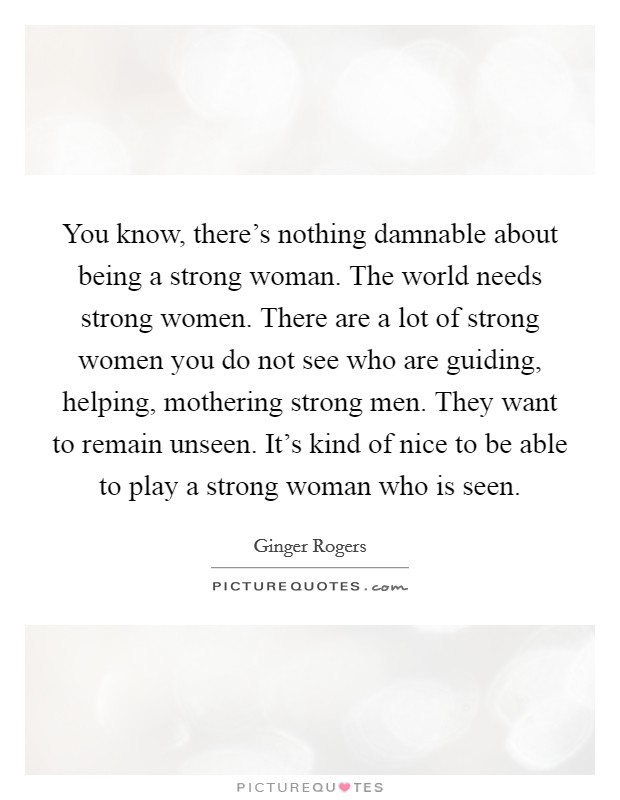 You know, there's nothing damnable about being a strong woman. The world needs strong women. There are a lot of strong women you do not see who are guiding, helping, mothering strong men. They want to remain unseen. It's kind of nice to be able to play a strong woman who is seen Picture Quote #1