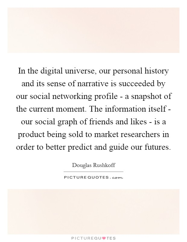 In the digital universe, our personal history and its sense of narrative is succeeded by our social networking profile - a snapshot of the current moment. The information itself - our social graph of friends and likes - is a product being sold to market researchers in order to better predict and guide our futures Picture Quote #1