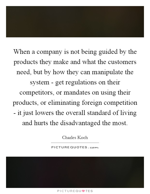 When a company is not being guided by the products they make and what the customers need, but by how they can manipulate the system - get regulations on their competitors, or mandates on using their products, or eliminating foreign competition - it just lowers the overall standard of living and hurts the disadvantaged the most Picture Quote #1