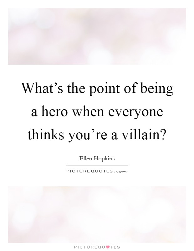What's the point of being a hero when everyone thinks you're a villain? Picture Quote #1