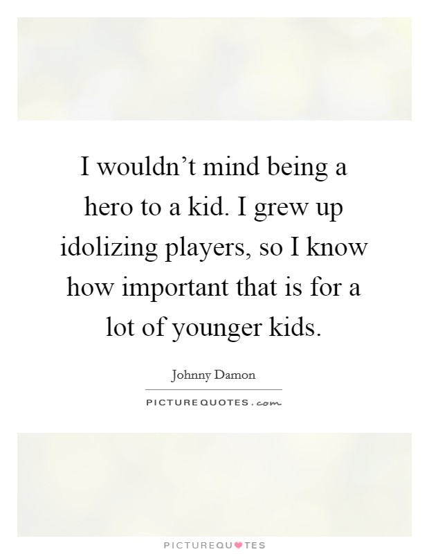I wouldn't mind being a hero to a kid. I grew up idolizing players, so I know how important that is for a lot of younger kids Picture Quote #1