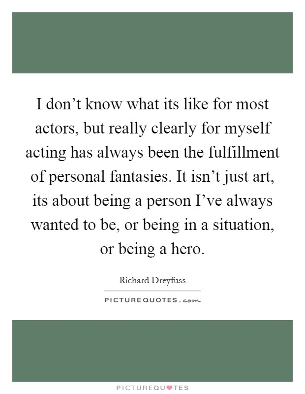 I don't know what its like for most actors, but really clearly for myself acting has always been the fulfillment of personal fantasies. It isn't just art, its about being a person I've always wanted to be, or being in a situation, or being a hero Picture Quote #1