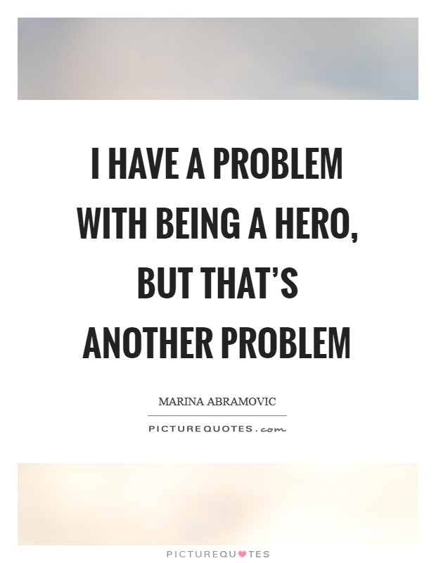 I have a problem with being a hero, but that's another problem Picture Quote #1