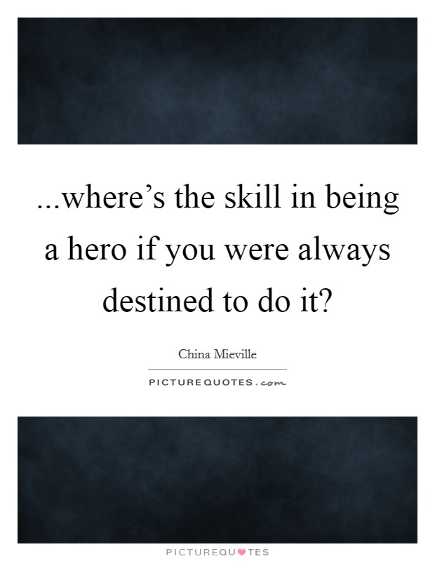 ...where's the skill in being a hero if you were always destined to do it? Picture Quote #1