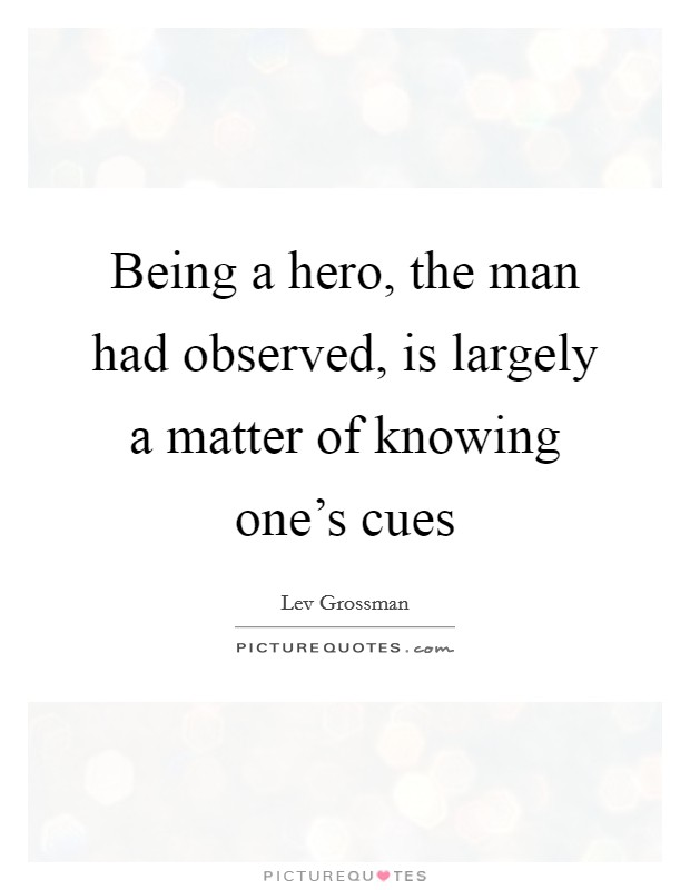 Being a hero, the man had observed, is largely a matter of knowing one's cues Picture Quote #1