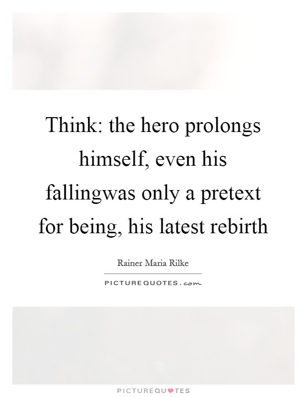 Think: the hero prolongs himself, even his fallingwas only a pretext for being, his latest rebirth Picture Quote #1
