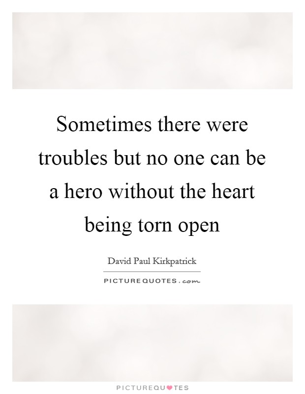 Sometimes there were troubles but no one can be a hero without the heart being torn open Picture Quote #1