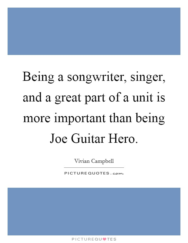Being a songwriter, singer, and a great part of a unit is more important than being Joe Guitar Hero Picture Quote #1