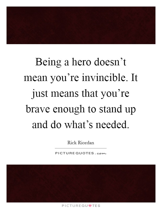 Being a hero doesn't mean you're invincible. It just means that you're brave enough to stand up and do what's needed Picture Quote #1