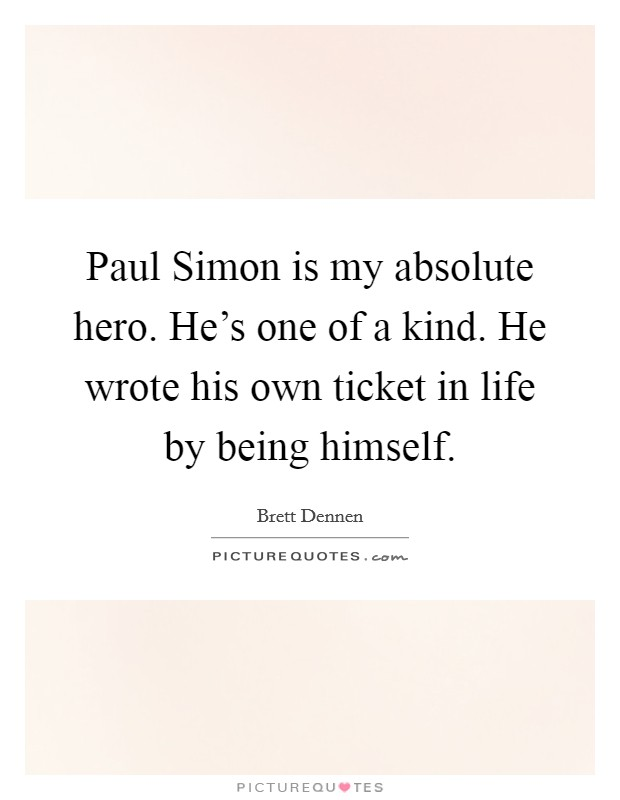 Paul Simon is my absolute hero. He's one of a kind. He wrote his own ticket in life by being himself Picture Quote #1