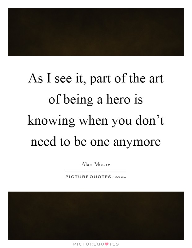 As I see it, part of the art of being a hero is knowing when you don't need to be one anymore Picture Quote #1