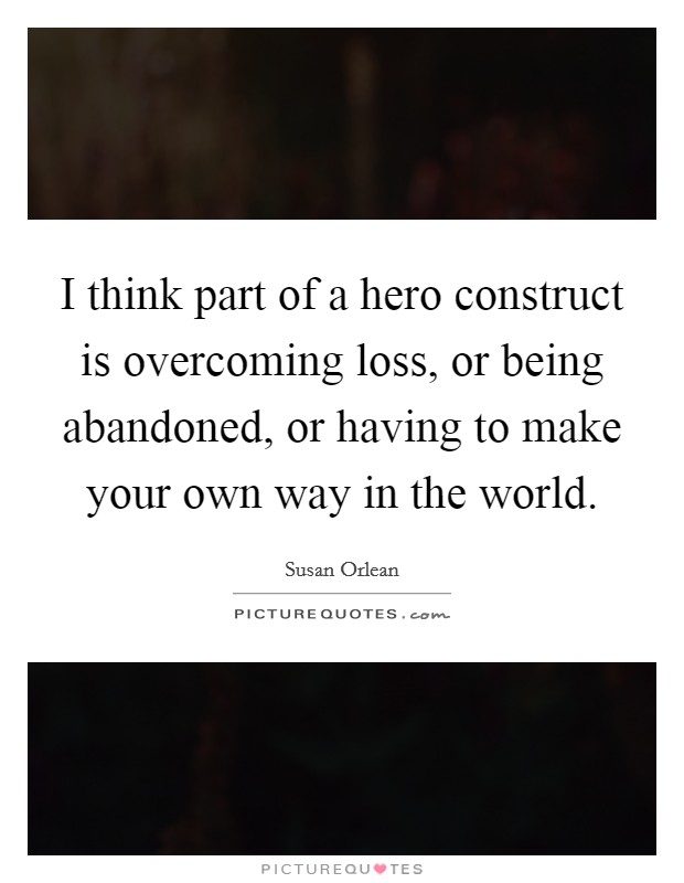 I think part of a hero construct is overcoming loss, or being abandoned, or having to make your own way in the world Picture Quote #1