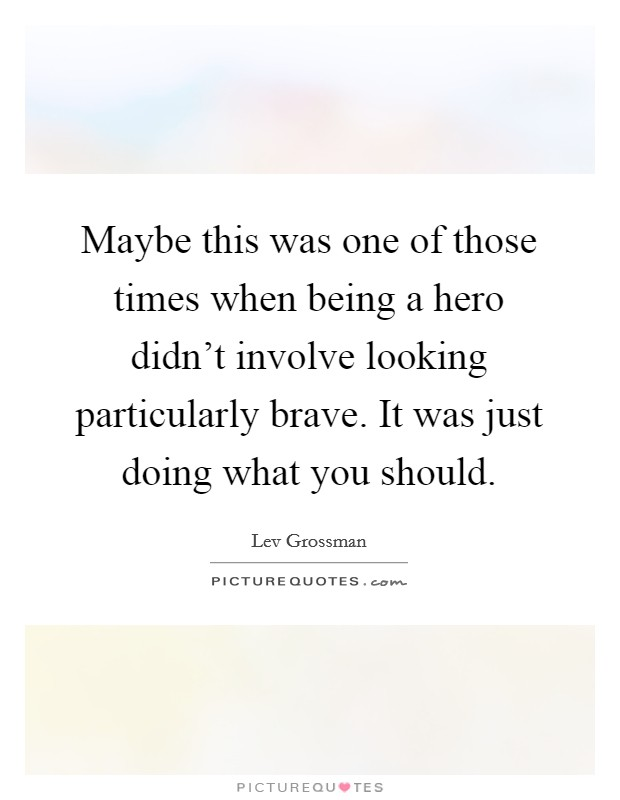 Maybe this was one of those times when being a hero didn't involve looking particularly brave. It was just doing what you should Picture Quote #1