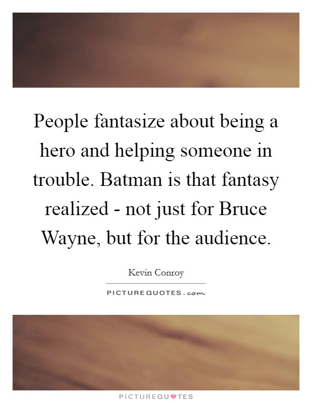 People fantasize about being a hero and helping someone in trouble. Batman is that fantasy realized - not just for Bruce Wayne, but for the audience Picture Quote #1