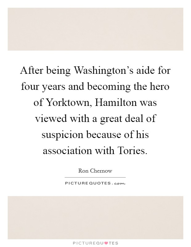 After being Washington's aide for four years and becoming the hero of Yorktown, Hamilton was viewed with a great deal of suspicion because of his association with Tories Picture Quote #1