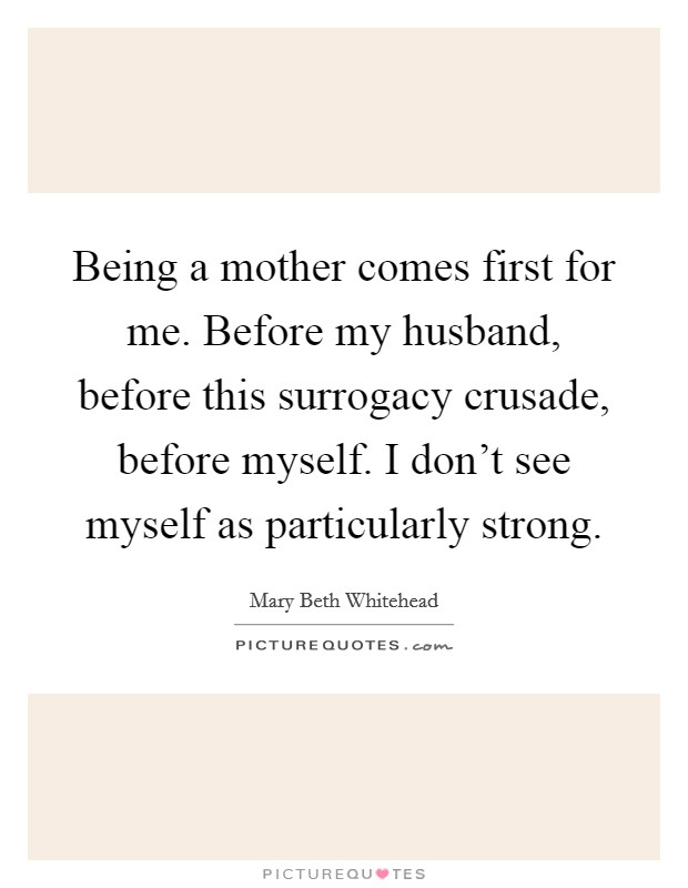 Being a mother comes first for me. Before my husband, before this surrogacy crusade, before myself. I don't see myself as particularly strong Picture Quote #1