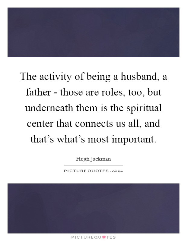 The activity of being a husband, a father - those are roles, too, but underneath them is the spiritual center that connects us all, and that's what's most important Picture Quote #1