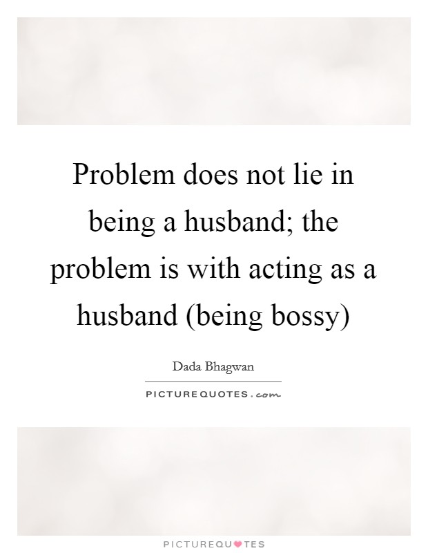 Problem does not lie in being a husband; the problem is with acting as a husband (being bossy) Picture Quote #1