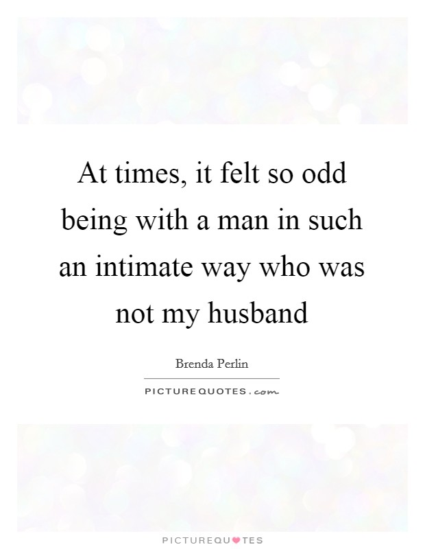 At times, it felt so odd being with a man in such an intimate way who was not my husband Picture Quote #1