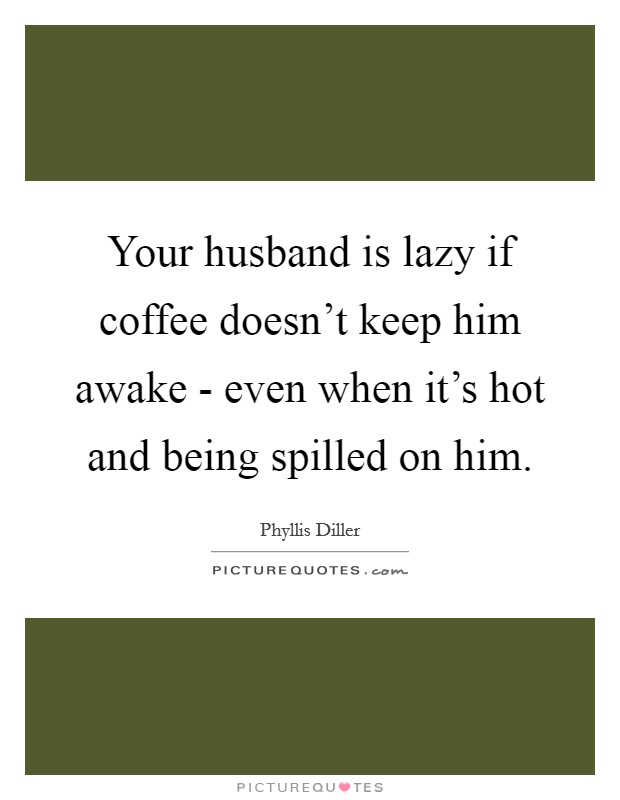 Your husband is lazy if coffee doesn't keep him awake - even when it's hot and being spilled on him Picture Quote #1