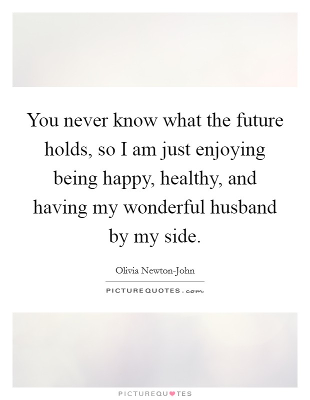 You never know what the future holds, so I am just enjoying being happy, healthy, and having my wonderful husband by my side Picture Quote #1