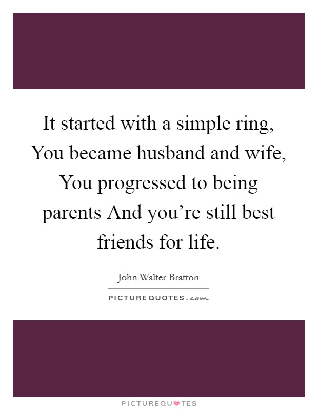 It started with a simple ring, You became husband and wife, You progressed to being parents And you're still best friends for life Picture Quote #1