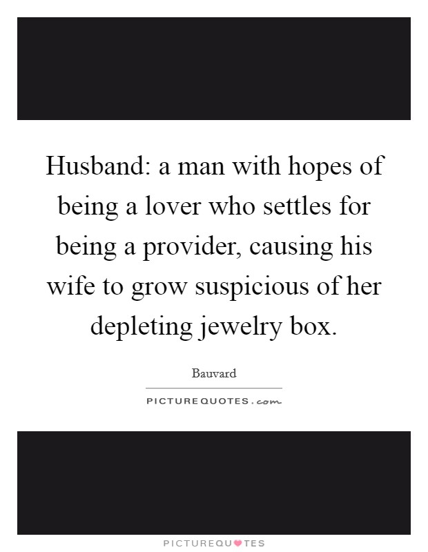 Husband: a man with hopes of being a lover who settles for being a provider, causing his wife to grow suspicious of her depleting jewelry box Picture Quote #1