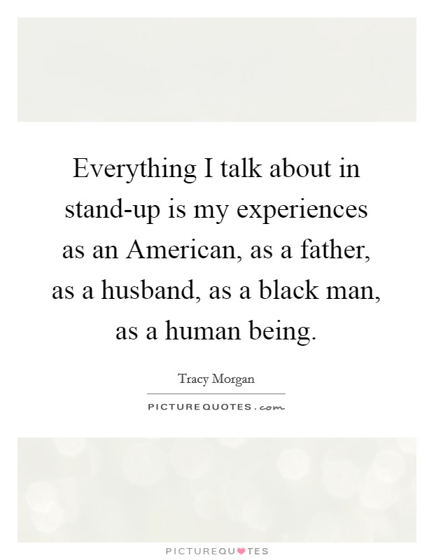 Everything I talk about in stand-up is my experiences as an American, as a father, as a husband, as a black man, as a human being Picture Quote #1