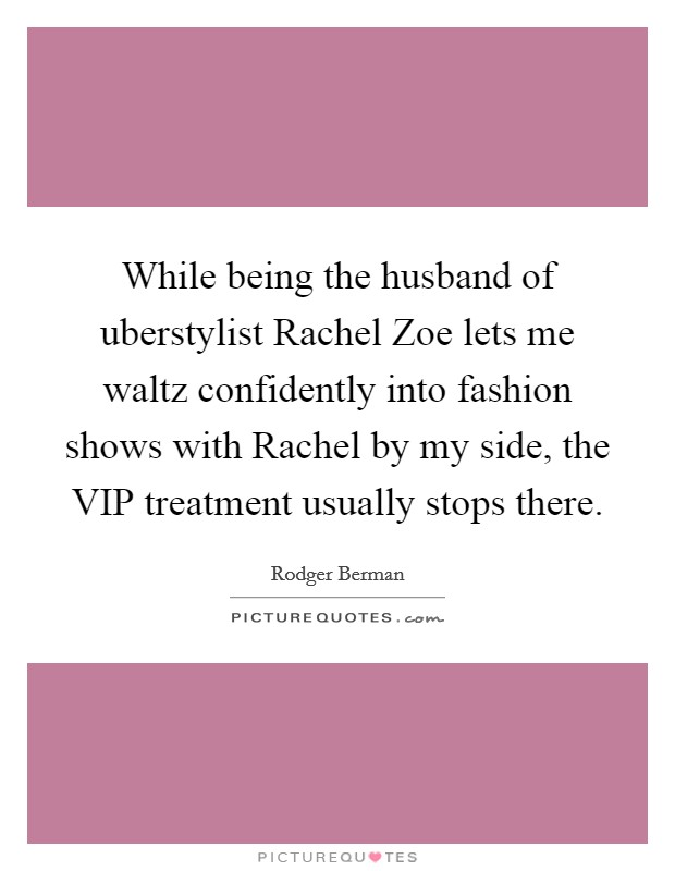 While being the husband of uberstylist Rachel Zoe lets me waltz confidently into fashion shows with Rachel by my side, the VIP treatment usually stops there Picture Quote #1