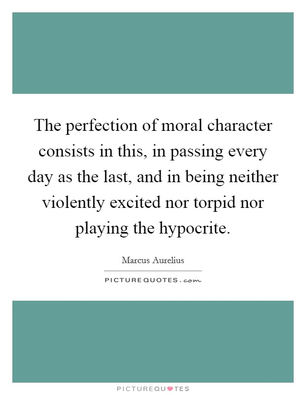 The perfection of moral character consists in this, in passing every day as the last, and in being neither violently excited nor torpid nor playing the hypocrite Picture Quote #1