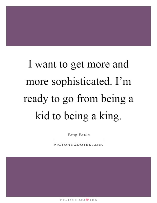 I want to get more and more sophisticated. I'm ready to go from being a kid to being a king Picture Quote #1