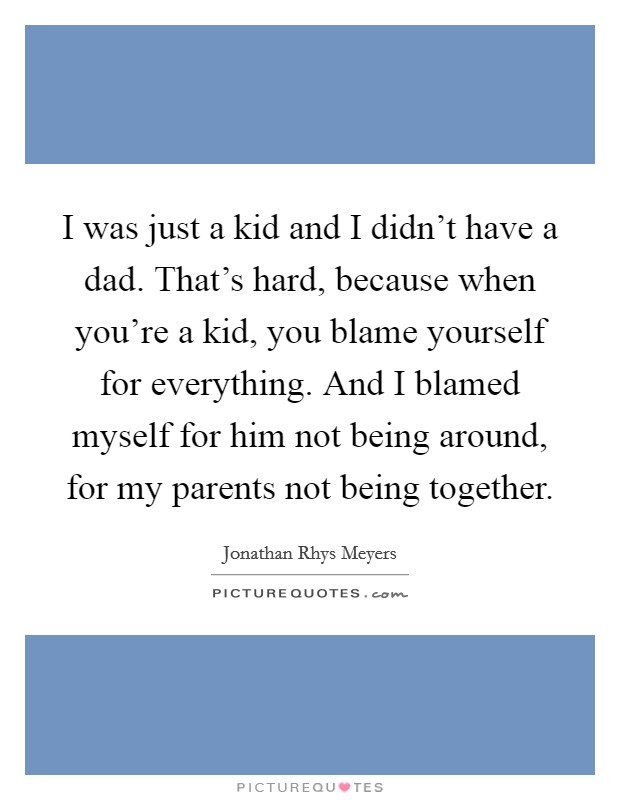 I was just a kid and I didn't have a dad. That's hard, because when you're a kid, you blame yourself for everything. And I blamed myself for him not being around, for my parents not being together Picture Quote #1