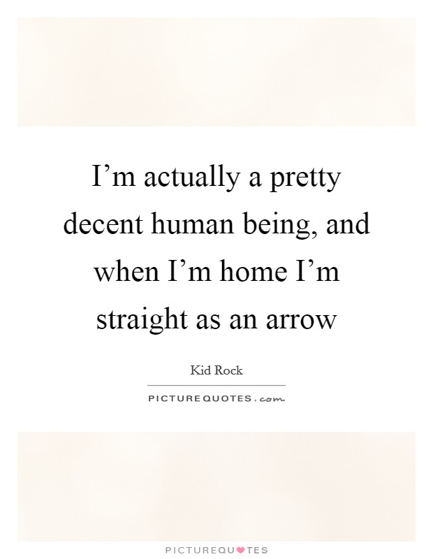 I'm actually a pretty decent human being, and when I'm home I'm straight as an arrow Picture Quote #1