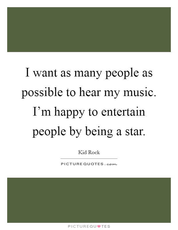 I want as many people as possible to hear my music. I'm happy to entertain people by being a star Picture Quote #1