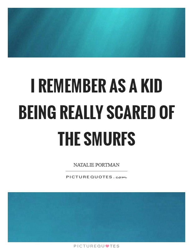I remember as a kid being really scared of the Smurfs Picture Quote #1