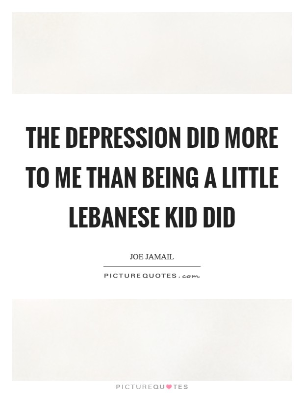 The Depression did more to me than being a little Lebanese kid did Picture Quote #1