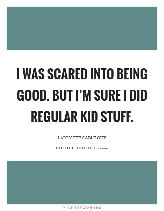 I was scared into being good. But I'm sure I did regular kid stuff. Picture Quote #1