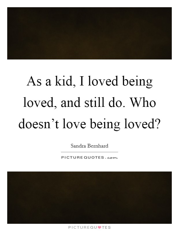 As a kid, I loved being loved, and still do. Who doesn't love being loved? Picture Quote #1