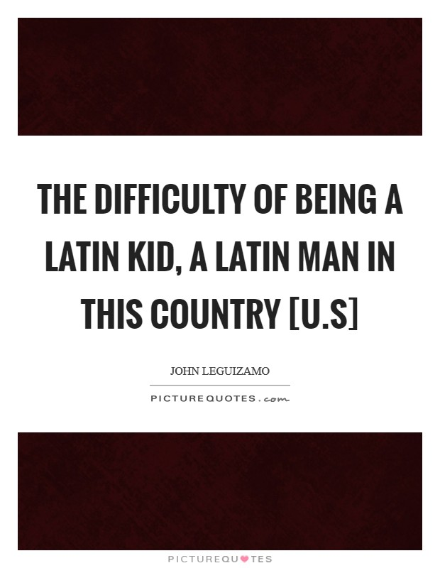 The difficulty of being a Latin kid, a Latin man in this country [U.S] Picture Quote #1