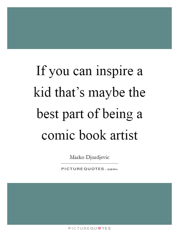 If you can inspire a kid that's maybe the best part of being a comic book artist Picture Quote #1