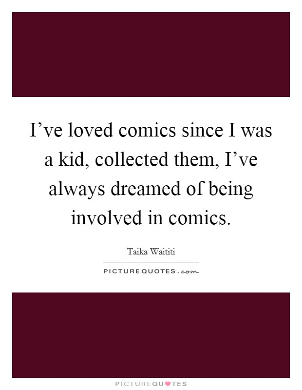I've loved comics since I was a kid, collected them, I've always dreamed of being involved in comics Picture Quote #1
