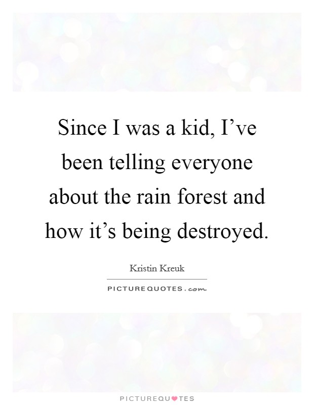 Since I was a kid, I've been telling everyone about the rain forest and how it's being destroyed Picture Quote #1